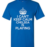 I Can't keep Calm Chelsea Is Playing Tshirt. Ladies and Unisex Styles. Great Gift Ideas. Soccer Fans!!