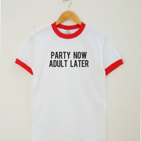 Party Now Adult Later Shirt Instagram Gifts Tumblr Tee Quote Teen Party Shirt Women Tee Shirt Men Tee Shirt Ringer Shirt Short Sleeve Shirt