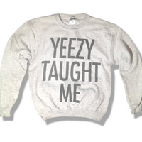 Yeezy Taught Me - Kanye West Sweatshirt - Limited Print - All Sizes s, m, l, xl, xxl, xxxl