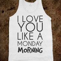I LOVE YOU LIKE A MONDAY MORNING TANK TOP TEE T SHIRT TSHIRT