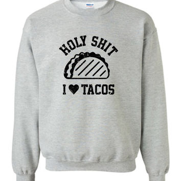 Holy Sh!t I Love Tacos Burritos Nachos Mexican Food inspired Hot Funny Crewneck Sweater Sweatshirt Hoodie Mens Ladies cool Hoodie MLG-1115