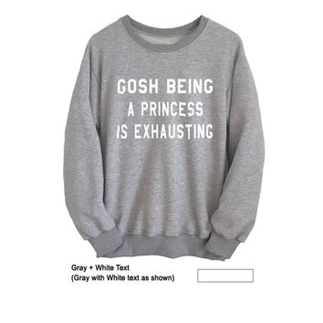 Gosh being a princess is exhausting Tumblr Sweatshirts Crewneck Women Men Unisex Fashion Sweatshirt Graphic Long Sleeve Tee Top Instagram