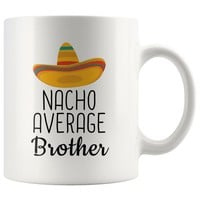 Everything you wanted and more - Nacho Average Brother Coffee Mug | Funny Gift for Brother