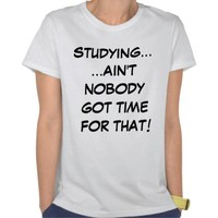Studying... Ain't Nobody Got Time For That T-Shirt from Zazzle.com