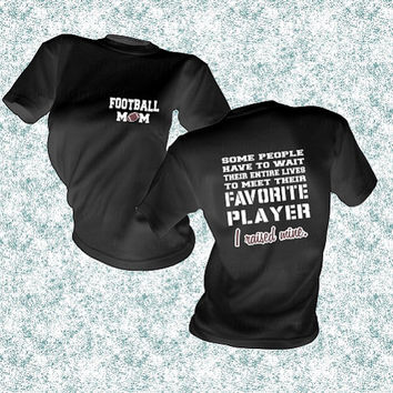 Football Mom, Favorite Player, I Raised Mine, Im Raising Mine, Wait entire lives to meet, gift idea, football season, unisex t-shirt