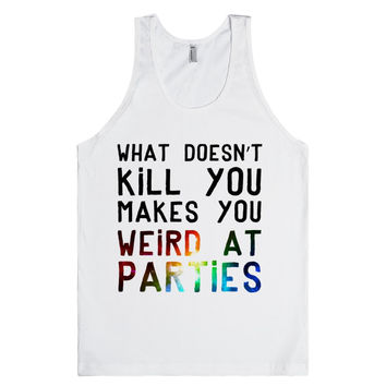 What Doesn't Kill you Makes You Weird At Parties
