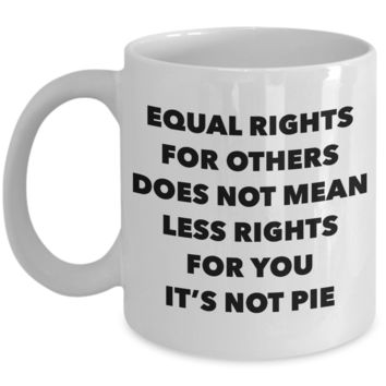 Equality Gift Mug Equal Rights for Others Doesn't Mean Less Rights for You It's Not Pie Funny Coffee Cup