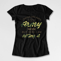 Army Mom Shirt Mom Gift Ideas For Her Military T Shirt Mothers Day TShirt I Never Dreamed I'd Grow Up To Be An Army Mom Ladies Tee DN-716