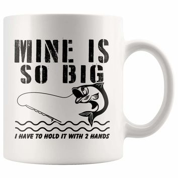 Funny Fishing Mug Mine Is So Big I Have To Hold It With 11oz White Coffee Mugs
