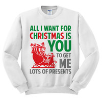 White Crewneck All I Want For Christmas Is You To Get Me Lots Of Presents Ugly Christmas Sweatshirt Sweater Jumper Pullover