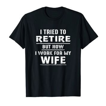 I Tried To Retire But Now I'm Working For My Wife Shirt