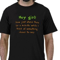 Hey girl! Pick-up Line Shirt from Zazzle.com