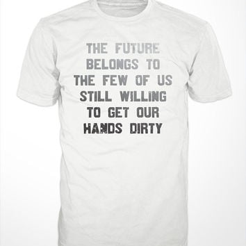 The Future Belongs To The Few Of Us T-Shirt - still willing to get our hands dirty tshirt, hard work tee shirt, mens womens gift, farmers