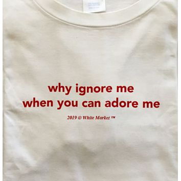 """""""Why Ignore Me When You Can Adore Me"""" Tee"""
