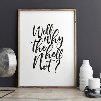 PRINTABLE Art,Well Why The Hell Not,Funny Print,Motivational Quote,Inspirational Print,Dorm Room Decor,Nursery Decor,Black And White