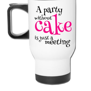 A Party Without Cake is just a meeting - Travel Mug