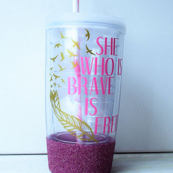 Glitter Tumbler//Glitter Dipped Tumbler//Tumbler//Inspirational Tumbler, She Who Is Brave Is Free