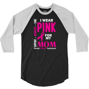 I Wear Pink For My Mom (Breast Cancer Awareness) 3/4 Sleeve Shirt