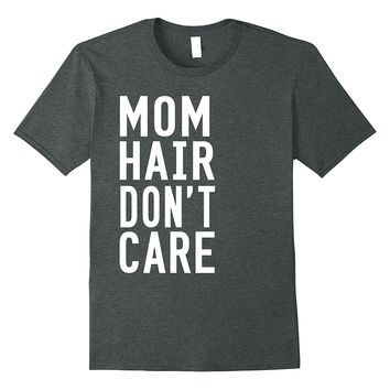 Mom Hair Don't Care T-Shirt - Funny Mom Shirt