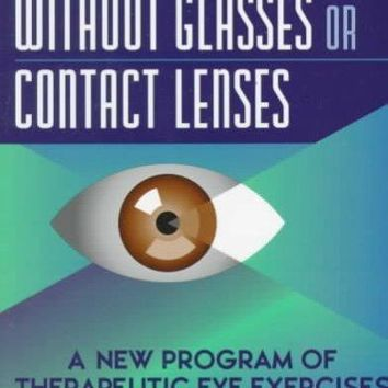 Improve Your Vision Without Glasses or Contact Lenses: A New Program of Therapeutic Eye Exercises
