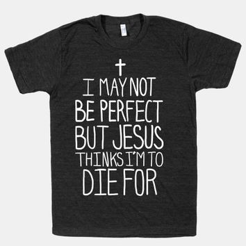 """Unisex """"I May Not be Perfect but Jesus Thinks I'm to Die For"""" - Free Shipping"""