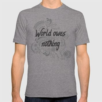 The world owes you nothing T-shirt by Famenxt | Society6