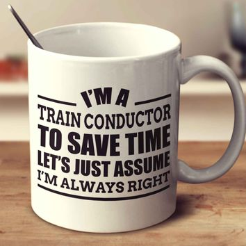 I'm A Train Conductor To Save Time Let's Just Assume I'm Always Right