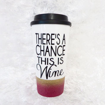Personalized Coffee Mug * There's A Chance This Is Wine * Travel Coffee Mug * Coffee mug * Custom Coffee Mug * birthday gift