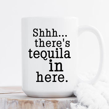 Shhh... There's Tequila In Here - Coffee Mug, 11 or 15 Ounce, Funny Mug, Gift For her, Office Mug, Best Friend Gift, Coworker Gift