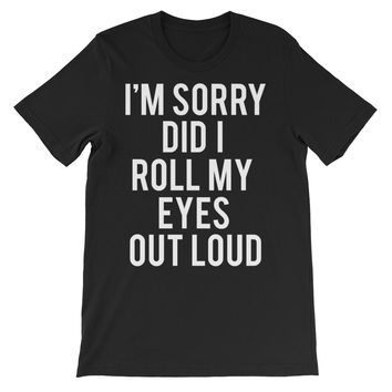 I'm Sorry Did I Roll My Eyes Out Loud Unisex Graphic Tee