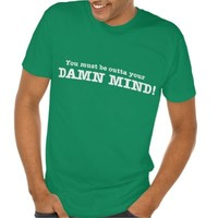 YOU must be OUTTA your DAMN MIND! Tee