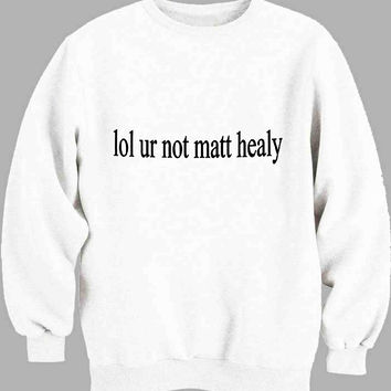 lol ur not matt healy Sweater for Mens Sweater and Womens Sweater *