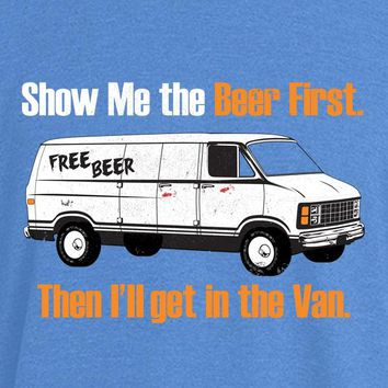 Show Me the Beer First, Then I'lI Get in the Van WOMENS T-Shirt