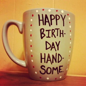 Mug/Cup/Happy Birthday Handsome/Birthday gift/Birthday mug/Birthday present/Hand painted/Customizable/One of a kind/Birthday/Gift for him