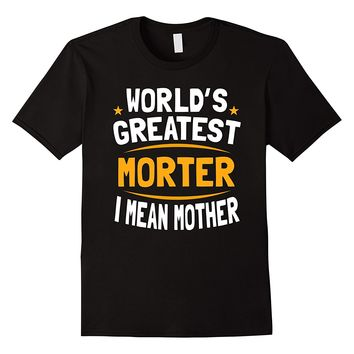 World's Greatest Morter I Mean Mother Funny Mother T Shirt
