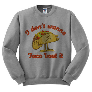 Grey Crewneck - I Don't Wanna Taco 'Bout It - Sweatshirt Sweater Jumper Pullover Beach Spring Summer Outfit Food Pun Funny