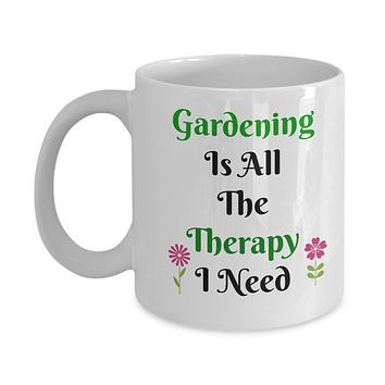 Gardening Is All The Therapy I Need- Novelty Coffee Mug Gift For Gardner's Ceramic Custom Printed  Coffee Cup