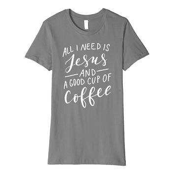 All I Need is Jesus and Good Coffee T-Shirt Funny Mom Mama