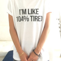 I'm like 104% tired Tshirt white Fashion funny slogan womens girls sassy cute