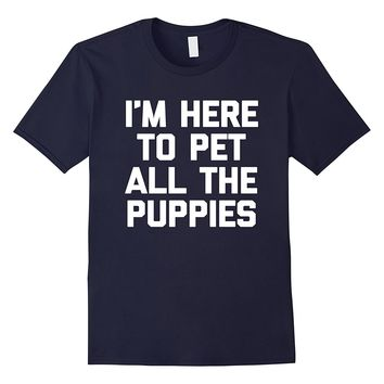 I'm Here To Pet All The Puppies T-Shirt funny saying puppy