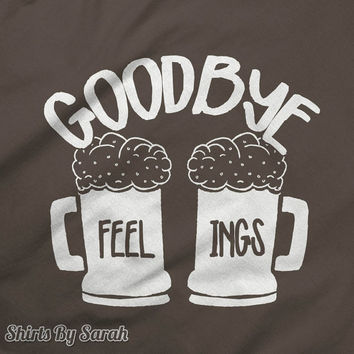 Funny Goodbye Feelings Beer T-Shirt - Party Drinking TShirt Funny Shirts For Hipster Drinkers Men's Women's