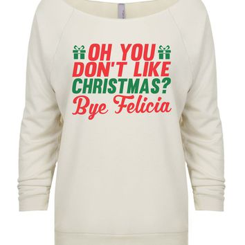 Oh You Don't Like Christmas? Bye Felicia 3/4 Sleeve Raw Edge French Terry Cut - Dolman Style Very Trendy