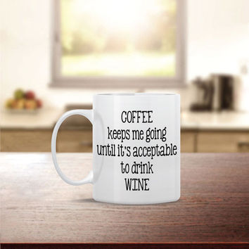 Coffee Keeps Me Going Until Acceptable to Drink WineCoffee Mug - Dishwasher Safe - Cute Coffee Mug- Funny Coffee Mug - Custom - Personalized