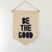 Be The Good Wall Banner, pennant, wall hanging, canvas banner, canvas and felt