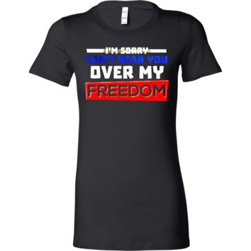 Can't Hear You Over My Freedom Funny Party 4th Of July Bella Shirt