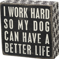 I Work Hard So My Dog Can Have A Better Life - Wood Box Sign - Black & White for wall hanging, table or desk 4-in