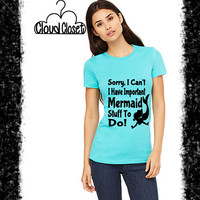 Sorry, I Can't I Have Important Mermaid Stuff To Do! - Ladies's Tee - Fitted Tee - Mermaid Shirt