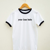 Your Loss Babe Tshirt Funny Slogan Gift Funny Shirt Quote Fashion Tumblr Shirt Women Tee Shirt Men Tee Shirt Ringer Shirt Short Sleeve Shirt