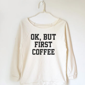 OK, but first coffee shirt funny shirt cool shirt summer shirt teen off shoulder women shirt slouchy sweatshirt 3/4 sleeve jumper tee shirt
