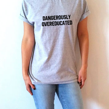 Dangerously Overeducated T-shirt Unisex ,slogan tshirt, funny tshirt, teens tshirt, tumblr shirt, fashion,  popular tshirt gift to her PHD